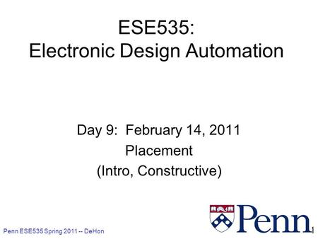 Penn ESE535 Spring 2011 -- DeHon 1 ESE535: Electronic Design Automation Day 9: February 14, 2011 Placement (Intro, Constructive)