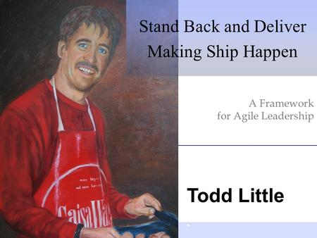Todd Little A Framework for Agile Leadership Stand Back and Deliver Making Ship Happen.