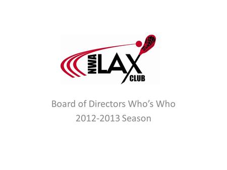 Board of Directors Who's Who 2012-2013 Season. Abe Badeen Position: Field Director Kids in LAX: Lauren (HS Girls) LAX Background (Years Played/Coached,