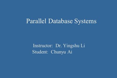 Parallel Database Systems Instructor: Dr. Yingshu Li Student: Chunyu Ai.