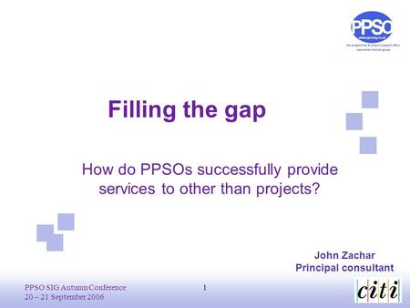 PPSO SIG Autumn Conference 20 – 21 September 2006 1 Filling the gap John Zachar Principal consultant How do PPSOs successfully provide services to other.