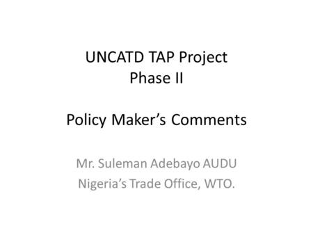 UNCATD TAP Project Phase II Policy Maker's Comments Mr. Suleman Adebayo AUDU Nigeria's Trade Office, WTO.