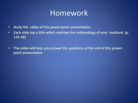 Homework Study the slides of this power-point presentation Each slide has a title which matches the subheadings of your textbook (p. 135-38) The slides.