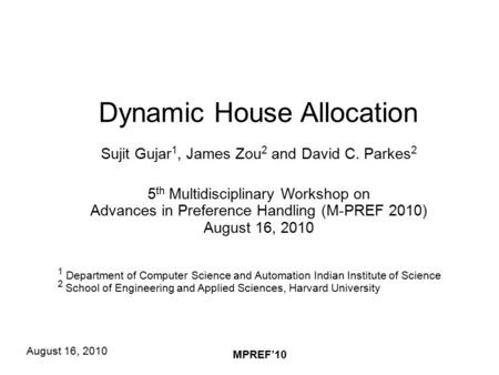 August 16, 2010 MPREF'10 Dynamic House Allocation Sujit Gujar 1, James Zou 2 and David C. Parkes 2 5 th Multidisciplinary Workshop on Advances in Preference.