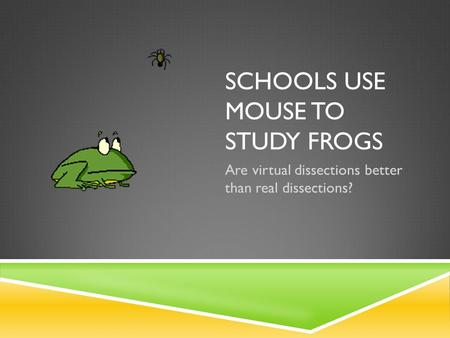 SCHOOLS USE MOUSE TO STUDY FROGS Are virtual dissections better than real dissections?