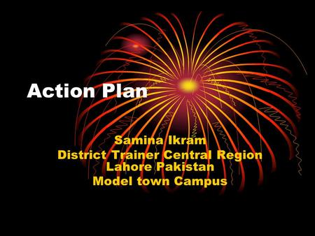 Action Plan Samina Ikram District Trainer Central Region Lahore Pakistan Model town Campus.