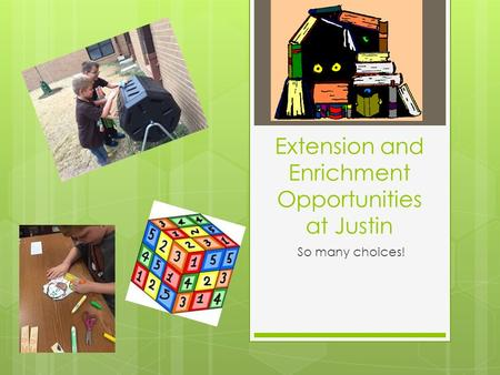 Extension and Enrichment Opportunities at Justin So many choices!