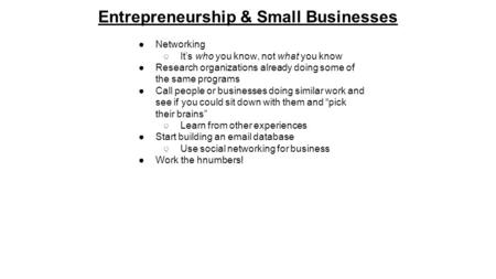 Entrepreneurship & Small Businesses ●Networking ○It's who you know, not what you know ●Research organizations already doing some of the same programs ●Call.
