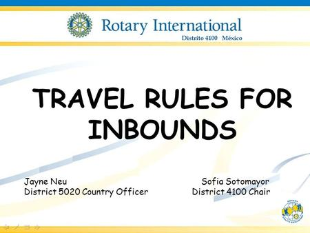 TRAVEL RULES FOR INBOUNDS Jayne Neu Sofia Sotomayor District 5020 Country Officer District 4100 Chair.