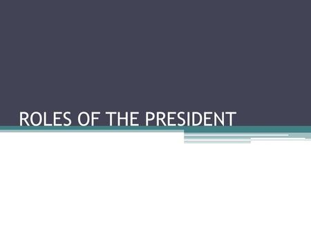 "ROLES OF THE PRESIDENT. The President's ""Many Hats"" The role of the president is not simple or one dimensional Expectations of the president are high."