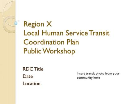 Region X Local Human Service Transit Coordination Plan Public Workshop RDC Title Date Location Insert transit photo from your community here.