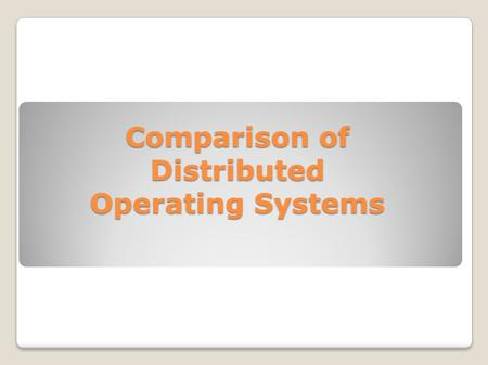 Comparison of Distributed Operating Systems. Systems Discussed ◦Plan 9 ◦AgentOS ◦Clouds ◦E1 ◦MOSIX.
