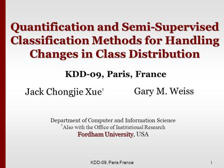 1 KDD-09, Paris France Quantification and Semi-Supervised Classification Methods for Handling Changes in Class Distribution Jack Chongjie Xue † Gary M.