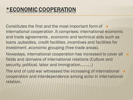  Constitutes the first and the most important form of international cooperation.It comprises: international economic and trade agreements, economic and.