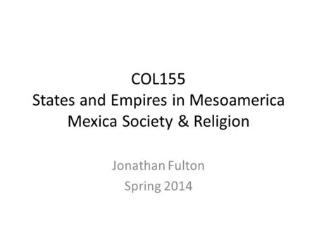 COL155 States and Empires in Mesoamerica Mexica Society & Religion Jonathan Fulton Spring 2014.