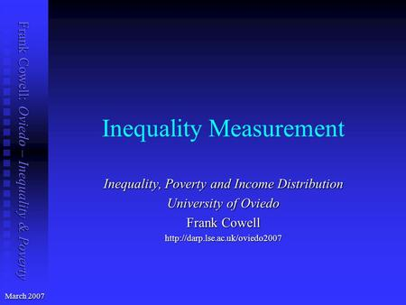 Frank Cowell: Oviedo – Inequality & Poverty Inequality Measurement March 2007 Inequality, Poverty and Income Distribution University of Oviedo Frank Cowell.