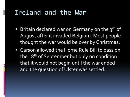 Ireland and the War  Britain declared war on Germany on the 3 rd of August after it invaded Belgium. Most people thought the war would be over by Christmas.