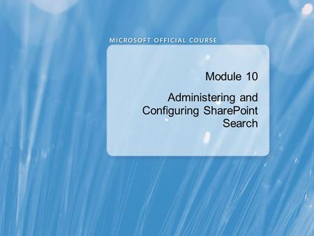 Module 10 Administering and Configuring SharePoint Search.