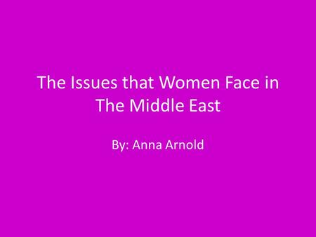 The Issues that Women Face in The Middle East By: Anna Arnold.
