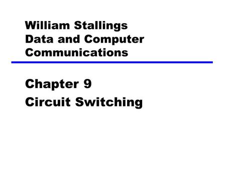 William Stallings Data and Computer Communications Chapter 9 Circuit Switching.