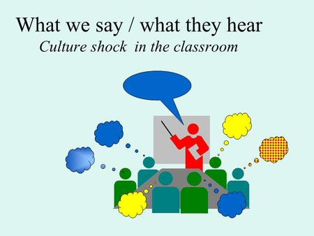 What we say / what they hear Culture shock in the classroom.