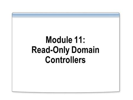 Module 11: Read-Only Domain Controllers. Overview Describe the Read-Only Domain Controllers role Use Read-Only Domain Controllers.