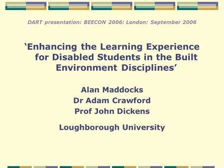 DART presentation: BEECON 2006: London: September 2006 'Enhancing the Learning Experience for Disabled Students in the Built Environment Disciplines' Alan.