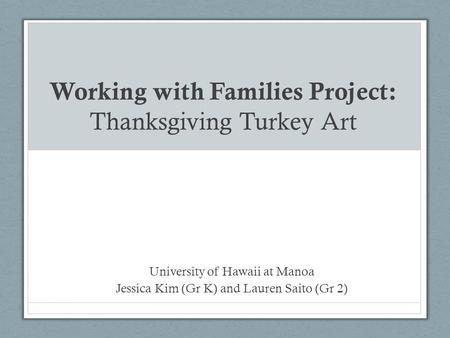 Working with Families Project: Thanksgiving Turkey Art University of Hawaii at Manoa Jessica Kim (Gr K) and Lauren Saito (Gr 2)