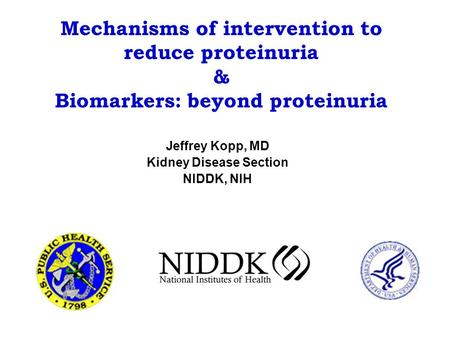 Mechanisms of intervention to reduce proteinuria & Biomarkers: beyond proteinuria Jeffrey Kopp, MD Kidney Disease Section NIDDK, NIH.