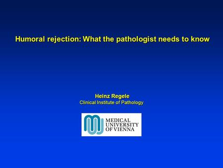 Humoral rejection: What the pathologist needs to know Humoral rejection: What the pathologist needs to know Heinz Regele Heinz Regele Clinical Institute.