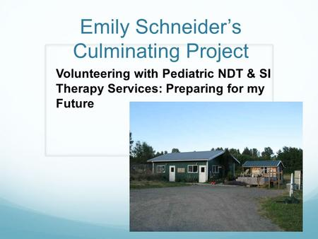 Emily Schneider's Culminating Project Volunteering with Pediatric NDT & SI Therapy Services: Preparing for my Future.