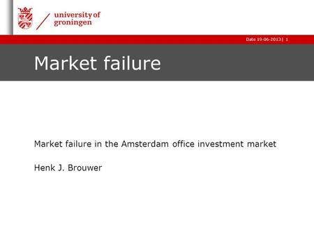 |Date 19-06-2013 Market failure Market failure in the Amsterdam office investment market Henk J. Brouwer 1.