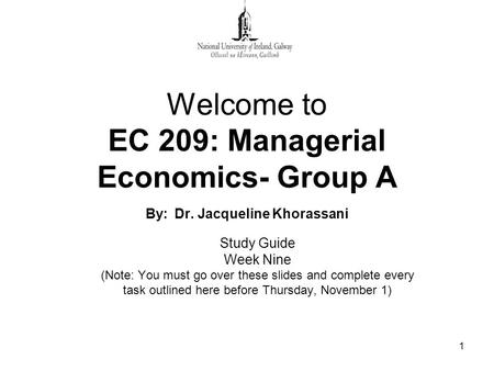 1 Welcome to EC 209: Managerial Economics- Group A By: Dr. Jacqueline Khorassani Study Guide Week Nine (Note: You must go over these slides and complete.