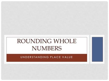UNDERSTANDING PLACE VALUE ROUNDING WHOLE NUMBERS.