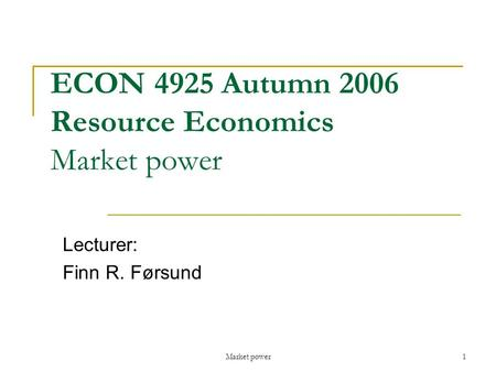 Market power1 ECON 4925 Autumn 2006 Resource Economics Market power Lecturer: Finn R. Førsund.