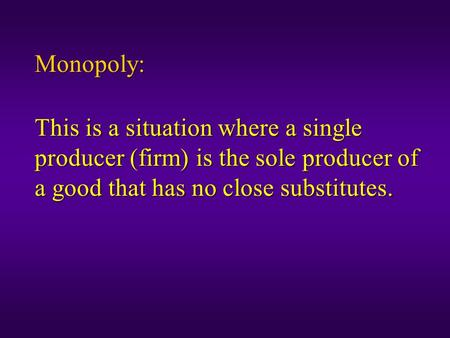 Monopoly: This is a situation where a single producer (firm) is the sole producer of a good that has no close substitutes.