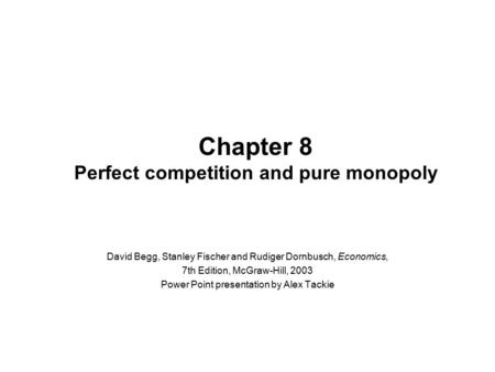 Chapter 8 Perfect competition and pure monopoly David Begg, Stanley Fischer and Rudiger Dornbusch, Economics, 7th Edition, McGraw-Hill, 2003 Power Point.