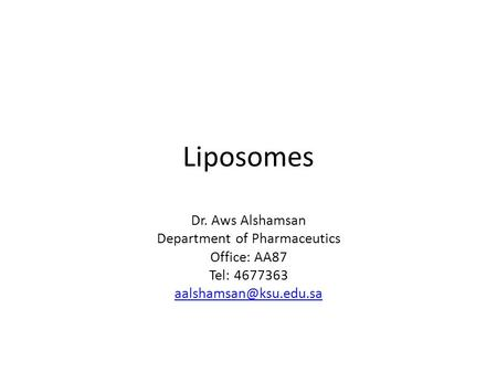 Liposomes Dr. Aws Alshamsan Department of Pharmaceutics Office: AA87 Tel: 4677363
