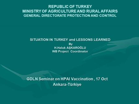 GDLN Seminar on HPAI Vaccination, 17 Oct Ankara-Türkiye REPUBLIC OF TURKEY MINISTRY OF AGRICULTURE AND RURAL AFFAIRS GENERAL DIRECTORATE PROTECTION AND.