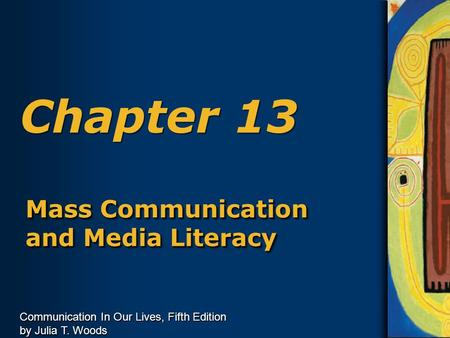 Communication In Our Lives, Fifth Edition by Julia T. Woods Chapter 13 Mass Communication and Media Literacy.