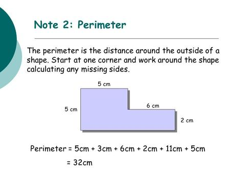 Note 2: Perimeter The perimeter is the distance around the outside of a shape. Start at one corner and work around the shape calculating any missing sides.