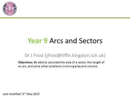 Year 9 Arcs and Sectors Dr J Frost Last modified: 5 th May 2015 Objectives: Be able to calculate the area of a sector,