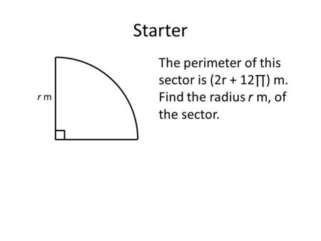 Starter The perimeter of this sector is (2r + 12∏) m. Find the radius r m, of the sector. r m.