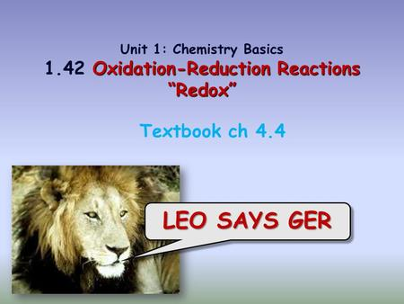 "LEO SAYS GER Textbook ch 4.4 Oxidation-Reduction Reactions ""Redox"" Unit 1: Chemistry Basics 1.42 Oxidation-Reduction Reactions ""Redox"""