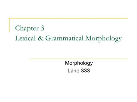 Chapter 3 Lexical & Grammatical Morphology Morphology Lane 333.