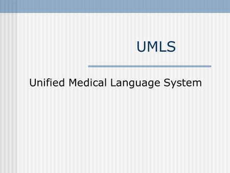 UMLS Unified Medical Language System. What is UMLS? A Unified knowledge representation system Project of NLM Large scale Distributed First launched in.