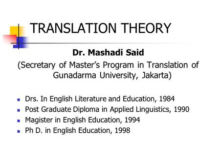 TRANSLATION THEORY Dr. Mashadi Said (Secretary of Master's Program in Translation of Gunadarma University, Jakarta) Drs. In English Literature and Education,