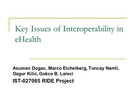 Key Issues of Interoperability in eHealth Asuman Dogac, Marco Eichelberg, Tuncay Namli, Ozgur Kilic, Gokce B. Laleci IST-027065 RIDE Project.