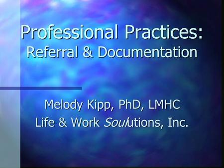Professional Practices: Referral & Documentation Melody Kipp, PhD, LMHC Life & Work Soulutions, Inc.
