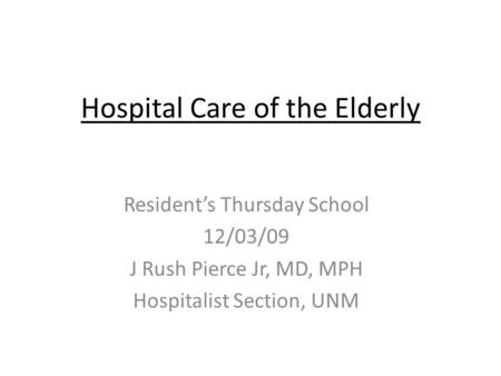 Hospital Care of the Elderly Resident's Thursday School 12/03/09 J Rush Pierce Jr, MD, MPH Hospitalist Section, UNM.